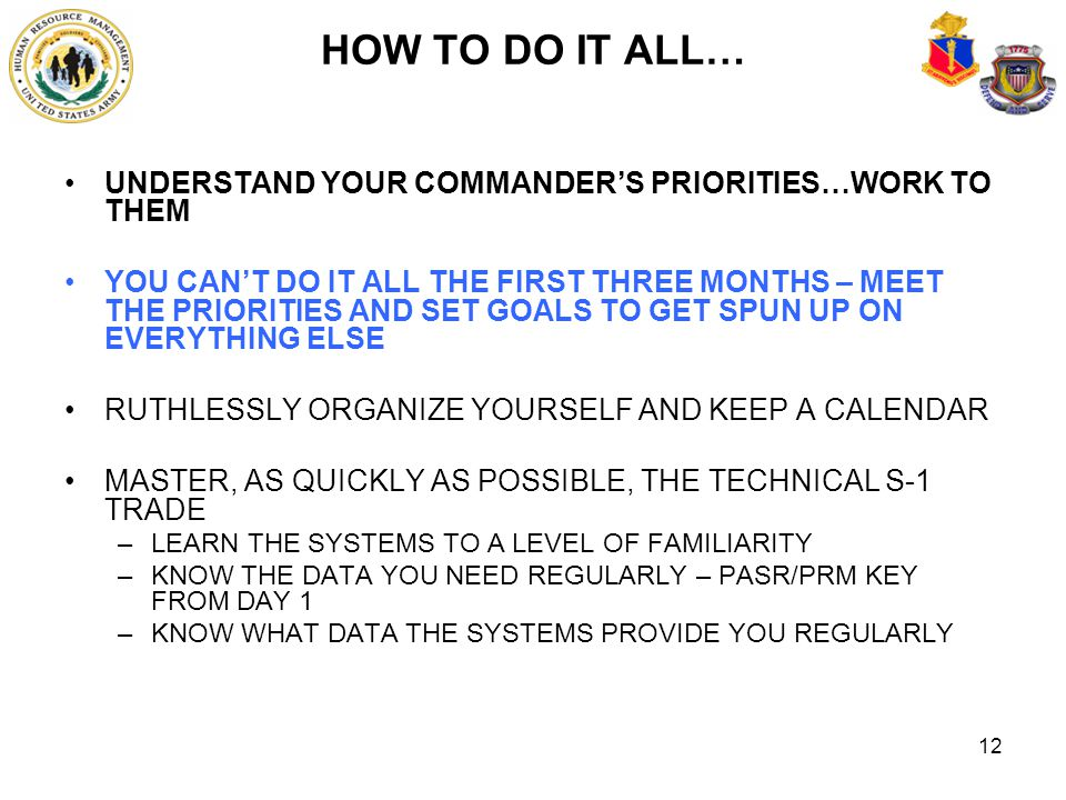 12 HOW TO DO IT ALL… UNDERSTAND YOUR COMMANDER'S PRIORITIES…WORK TO THEM YOU CAN'T DO IT ALL THE FIRST THREE MONTHS – MEET THE PRIORITIES AND SET GOAL