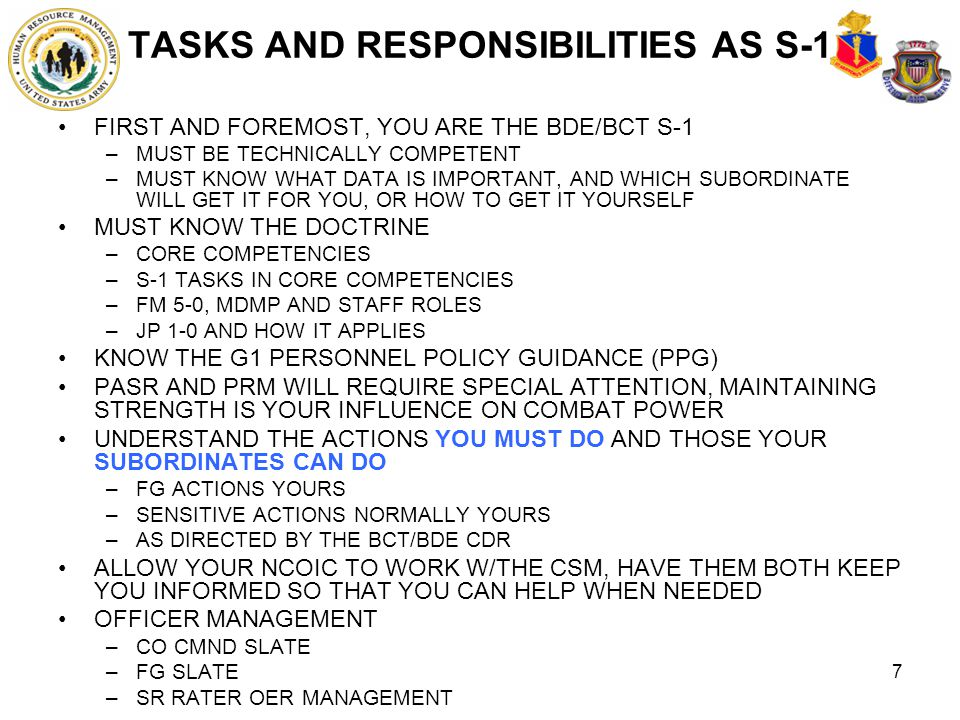 7 TASKS AND RESPONSIBILITIES AS S-1 FIRST AND FOREMOST, YOU ARE THE BDE/BCT S-1 –MUST BE TECHNICALLY COMPETENT –MUST KNOW WHAT DATA IS IMPORTANT, AND
