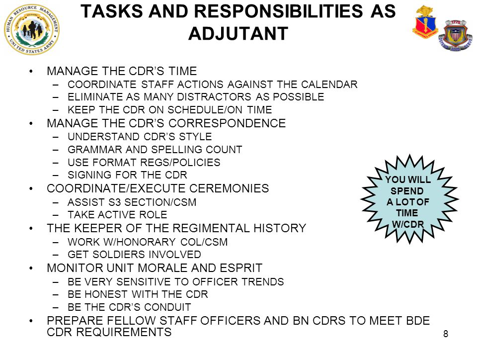 8 TASKS AND RESPONSIBILITIES AS ADJUTANT MANAGE THE CDR'S TIME –COORDINATE STAFF ACTIONS AGAINST THE CALENDAR –ELIMINATE AS MANY DISTRACTORS AS POSSIB
