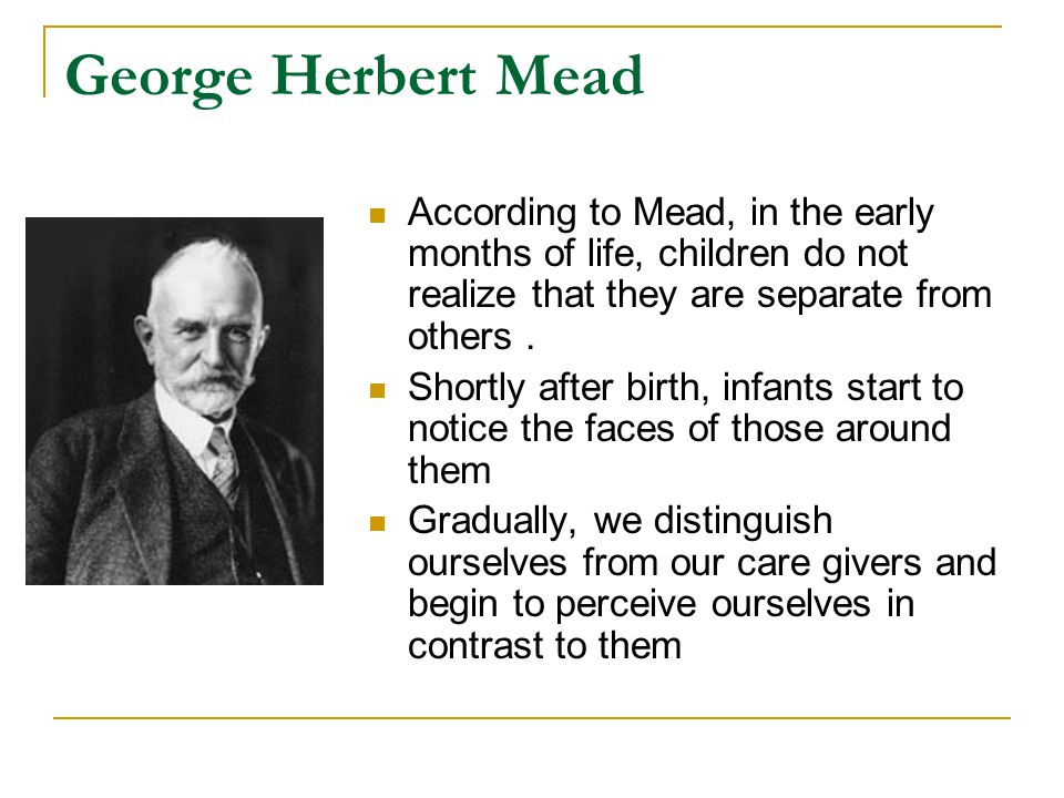 George Herbert Mead According to Mead, in the early months of life, children do not realize that they are separate from others. Shortly after birth, i