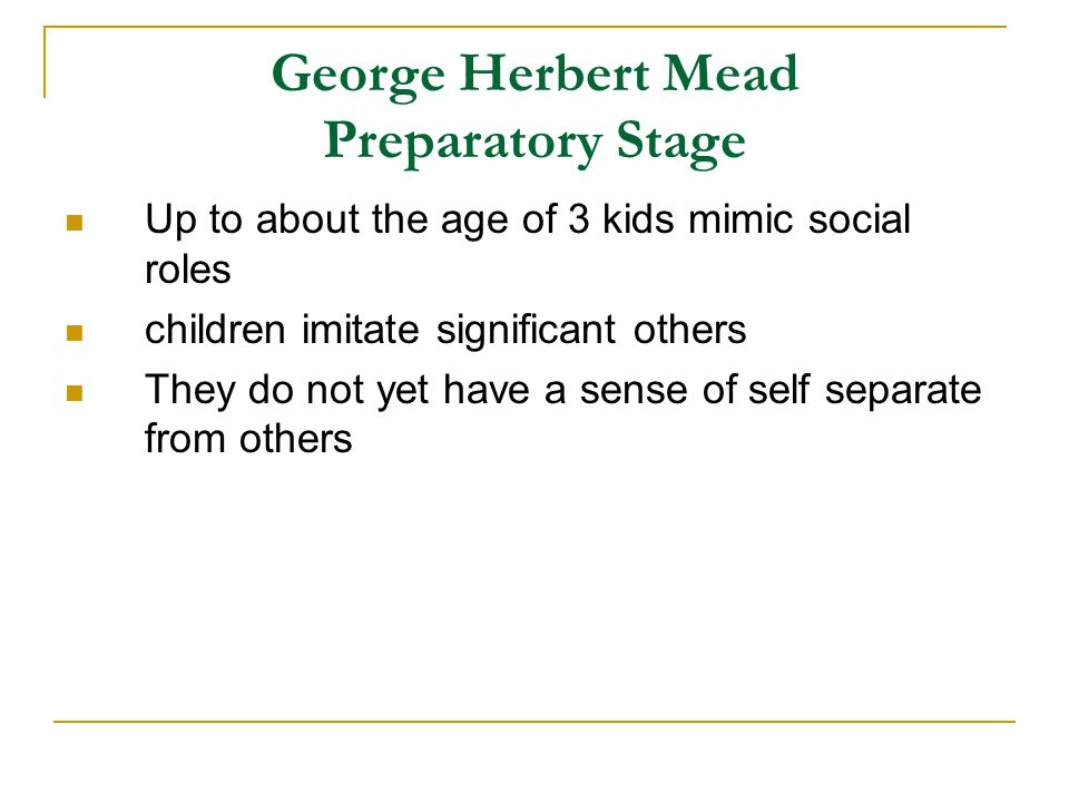 George Herbert Mead Preparatory Stage Up to about the age of 3 kids mimic social roles children imitate significant others They do not yet have a sens