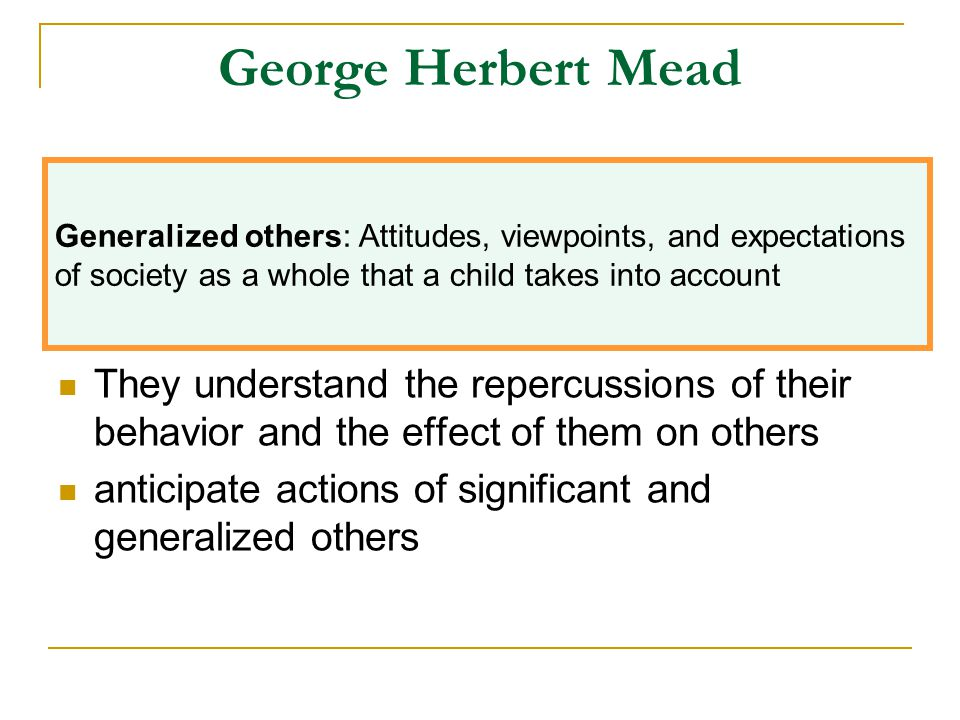George Herbert Mead They understand the repercussions of their behavior and the effect of them on others anticipate actions of significant and general