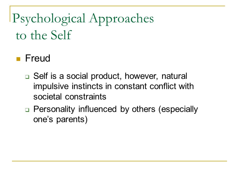 Psychological Approaches to the Self Freud  Self is a social product, however, natural impulsive instincts in constant conflict with societal constra