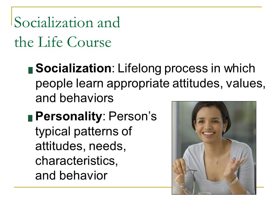 Socialization and the Life Course █ Socialization: Lifelong process in which people learn appropriate attitudes, values, and behaviors █ Personality: