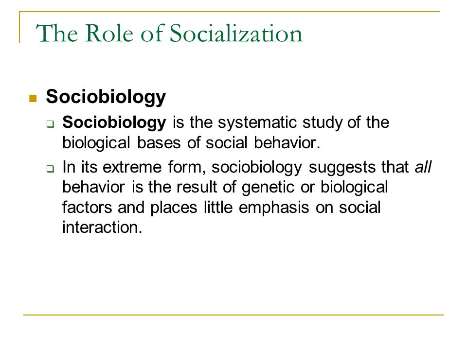 The Role of Socialization Sociobiology  Sociobiology is the systematic study of the biological bases of social behavior.  In its extreme form, socio