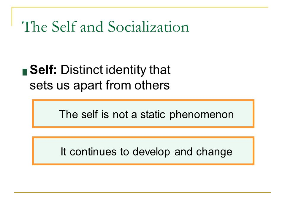 The Self and Socialization █ Self: Distinct identity that sets us apart from others The self is not a static phenomenon It continues to develop and ch