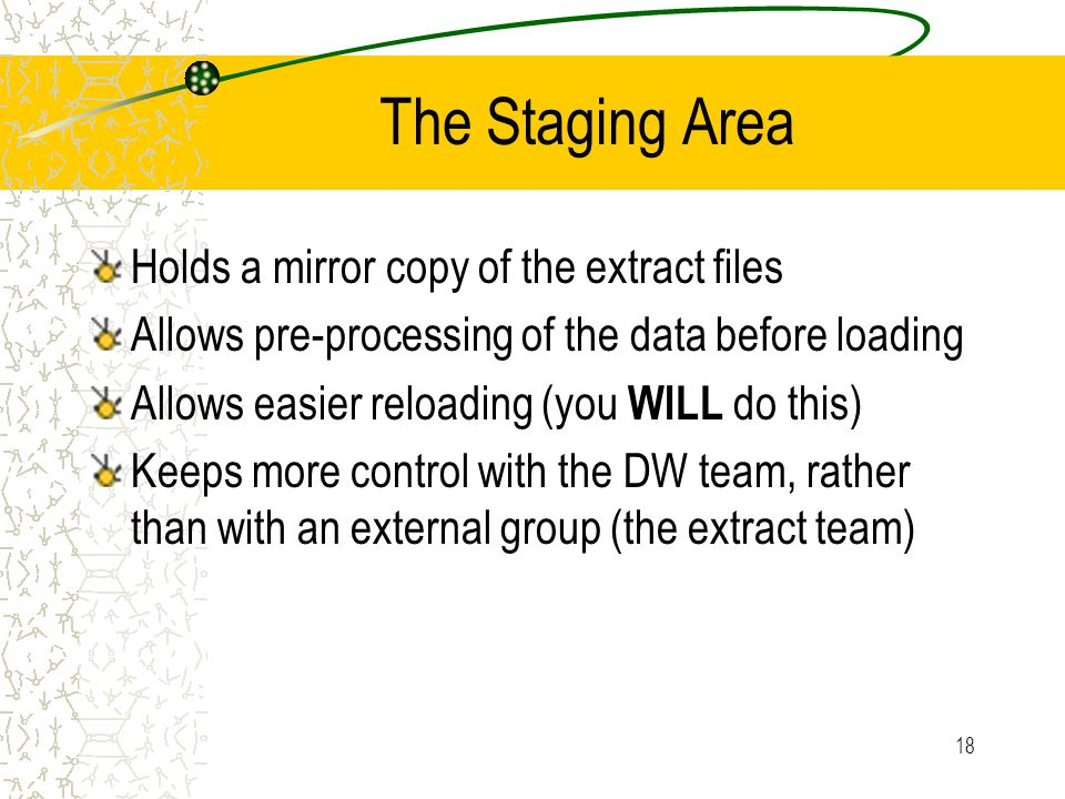 18 The Staging Area Holds a mirror copy of the extract files Allows pre-processing of the data before loading Allows easier reloading (you WILL do thi