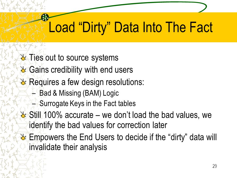"29 Load ""Dirty"" Data Into The Fact Ties out to source systems Gains credibility with end users Requires a few design resolutions: –Bad & Missing (BAM)"