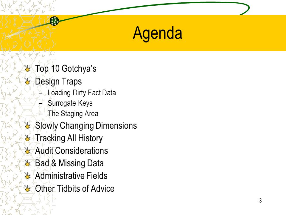 3 Agenda Top 10 Gotchya's Design Traps –Loading Dirty Fact Data –Surrogate Keys –The Staging Area Slowly Changing Dimensions Tracking All History Audit Considerations Bad & Missing Data Administrative Fields Other Tidbits of Advice