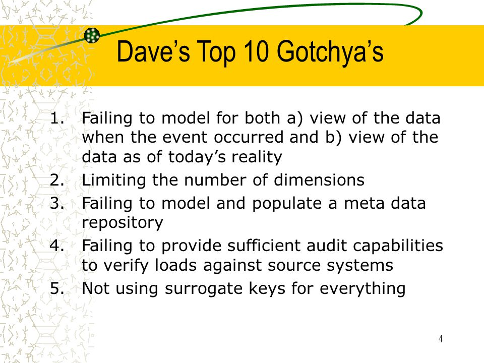 4 Dave's Top 10 Gotchya's 1.Failing to model for both a) view of the data when the event occurred and b) view of the data as of today's reality 2.Limiting the number of dimensions 3.Failing to model and populate a meta data repository 4.Failing to provide sufficient audit capabilities to verify loads against source systems 5.Not using surrogate keys for everything