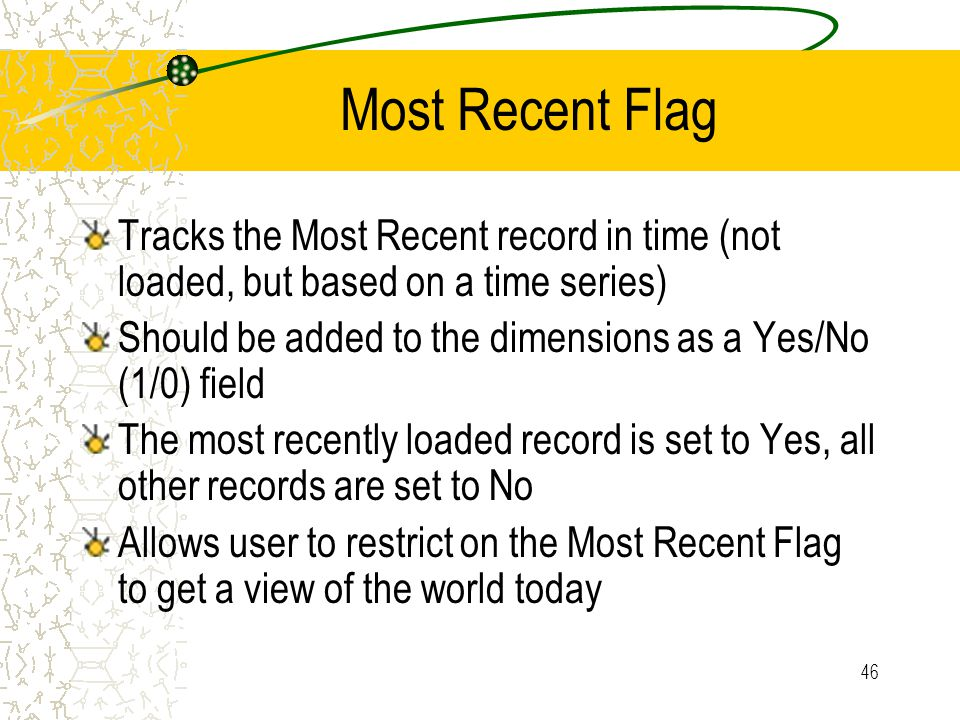 46 Most Recent Flag Tracks the Most Recent record in time (not loaded, but based on a time series) Should be added to the dimensions as a Yes/No (1/0) field The most recently loaded record is set to Yes, all other records are set to No Allows user to restrict on the Most Recent Flag to get a view of the world today