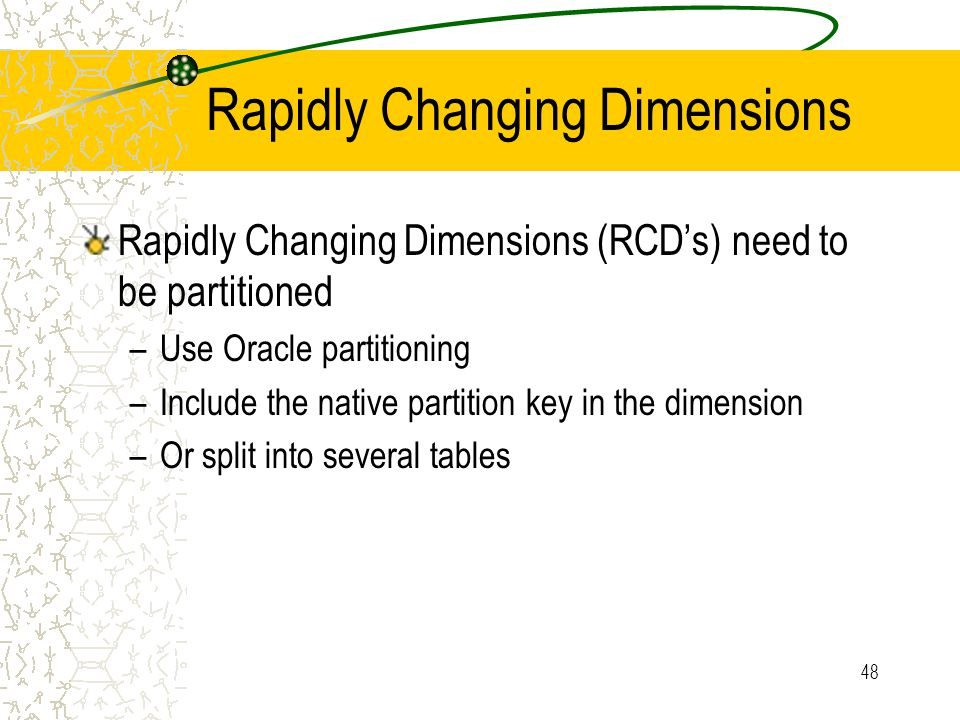 48 Rapidly Changing Dimensions Rapidly Changing Dimensions (RCD's) need to be partitioned –Use Oracle partitioning –Include the native partition key in the dimension –Or split into several tables