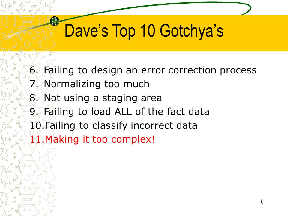 5 6.Failing to design an error correction process 7.Normalizing too much 8.Not using a staging area 9.Failing to load ALL of the fact data 10.Failing to classify incorrect data 11.Making it too complex.