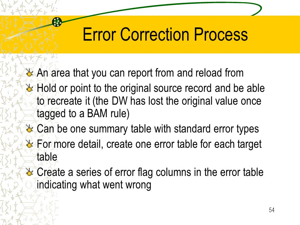 54 Error Correction Process An area that you can report from and reload from Hold or point to the original source record and be able to recreate it (the DW has lost the original value once tagged to a BAM rule) Can be one summary table with standard error types For more detail, create one error table for each target table Create a series of error flag columns in the error table indicating what went wrong