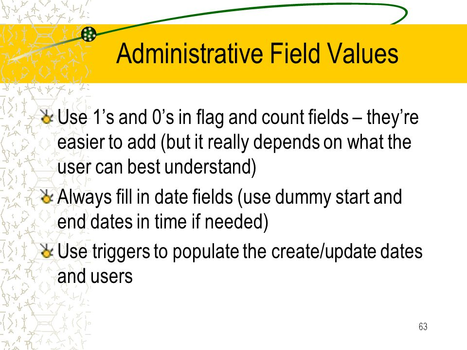 63 Administrative Field Values Use 1's and 0's in flag and count fields – they're easier to add (but it really depends on what the user can best under