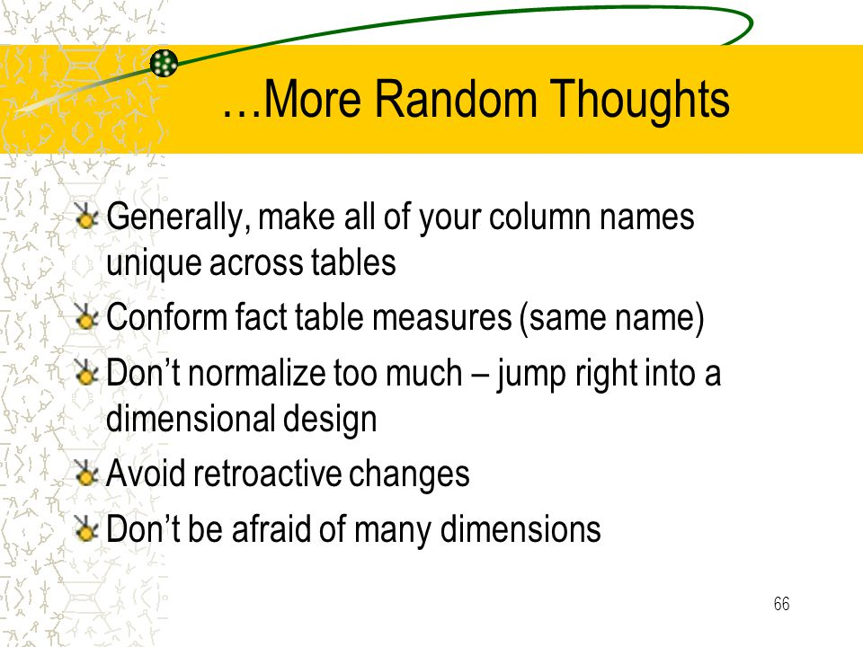 66 …More Random Thoughts Generally, make all of your column names unique across tables Conform fact table measures (same name) Don't normalize too much – jump right into a dimensional design Avoid retroactive changes Don't be afraid of many dimensions