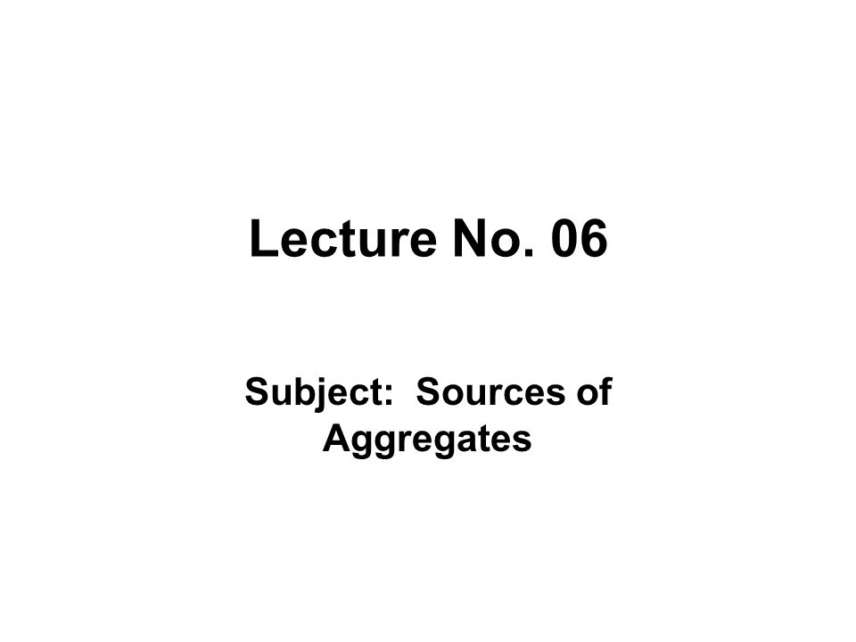 Lecture No. 06 Subject: Sources of Aggregates