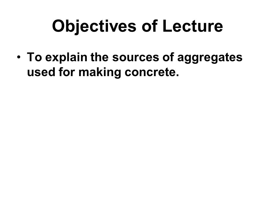 Objectives of Lecture To explain the sources of aggregates used for making concrete.