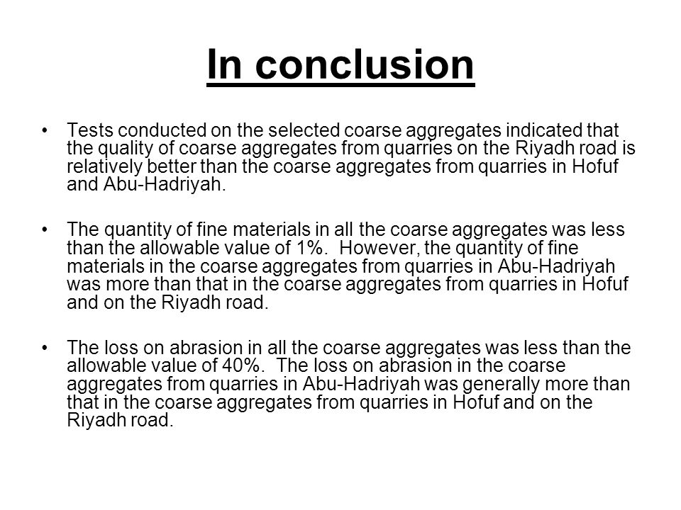 In conclusion Tests conducted on the selected coarse aggregates indicated that the quality of coarse aggregates from quarries on the Riyadh road is relatively better than the coarse aggregates from quarries in Hofuf and Abu-Hadriyah.