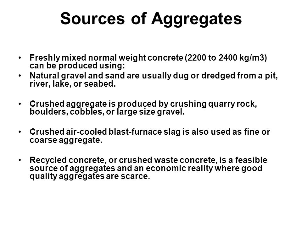 Sources of Aggregates Freshly mixed normal weight concrete (2200 to 2400 kg/m3) can be produced using: Natural gravel and sand are usually dug or dredged from a pit, river, lake, or seabed.