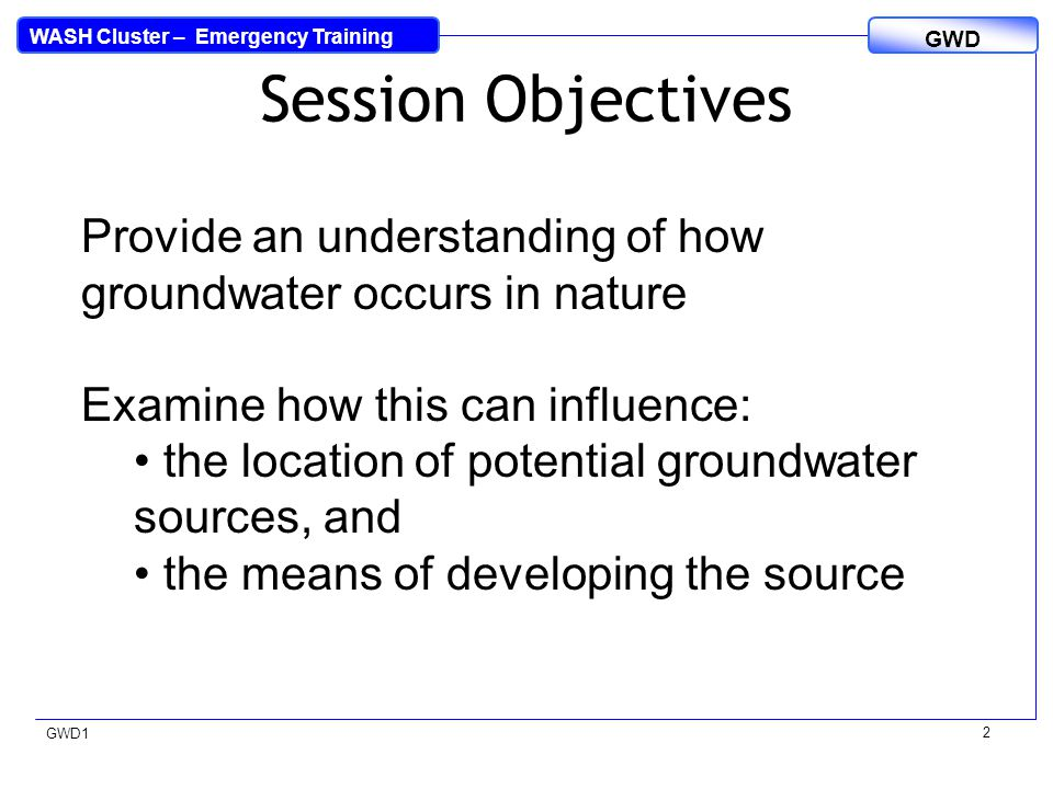 WASH Cluster – Emergency Training GWD GWD1 Session Objectives 2 Provide an understanding of how groundwater occurs in nature Examine how this can influence: the location of potential groundwater sources, and the means of developing the source