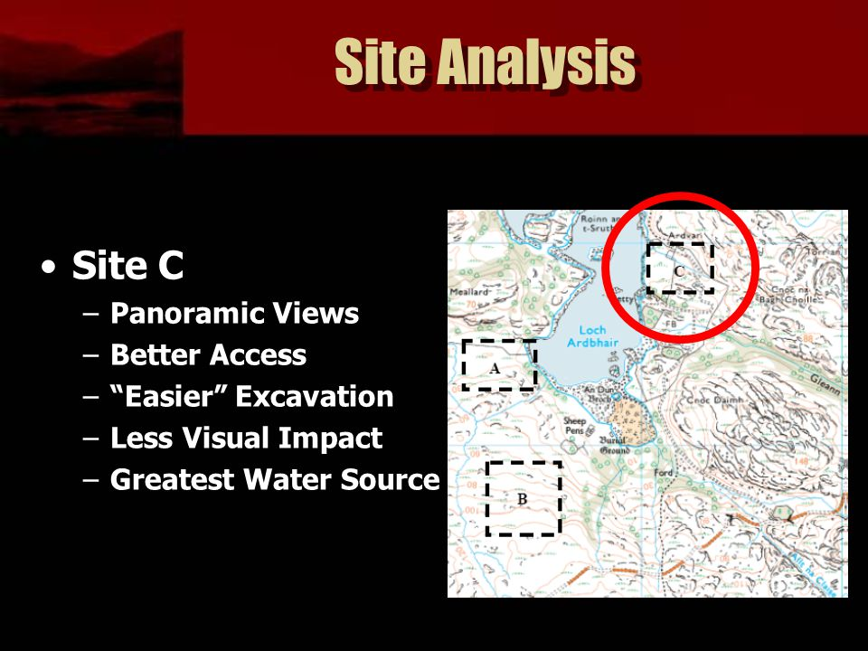 """Site Analysis Site C –Panoramic Views –Better Access –""""Easier"""" Excavation –Less Visual Impact –Greatest Water Source"""