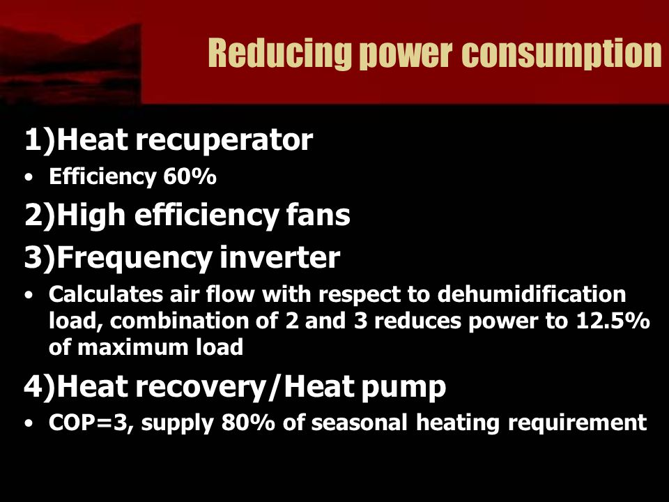 Reducing power consumption 1)Heat recuperator Efficiency 60% 2)High efficiency fans 3)Frequency inverter Calculates air flow with respect to dehumidification load, combination of 2 and 3 reduces power to 12.5% of maximum load 4)Heat recovery/Heat pump COP=3, supply 80% of seasonal heating requirement
