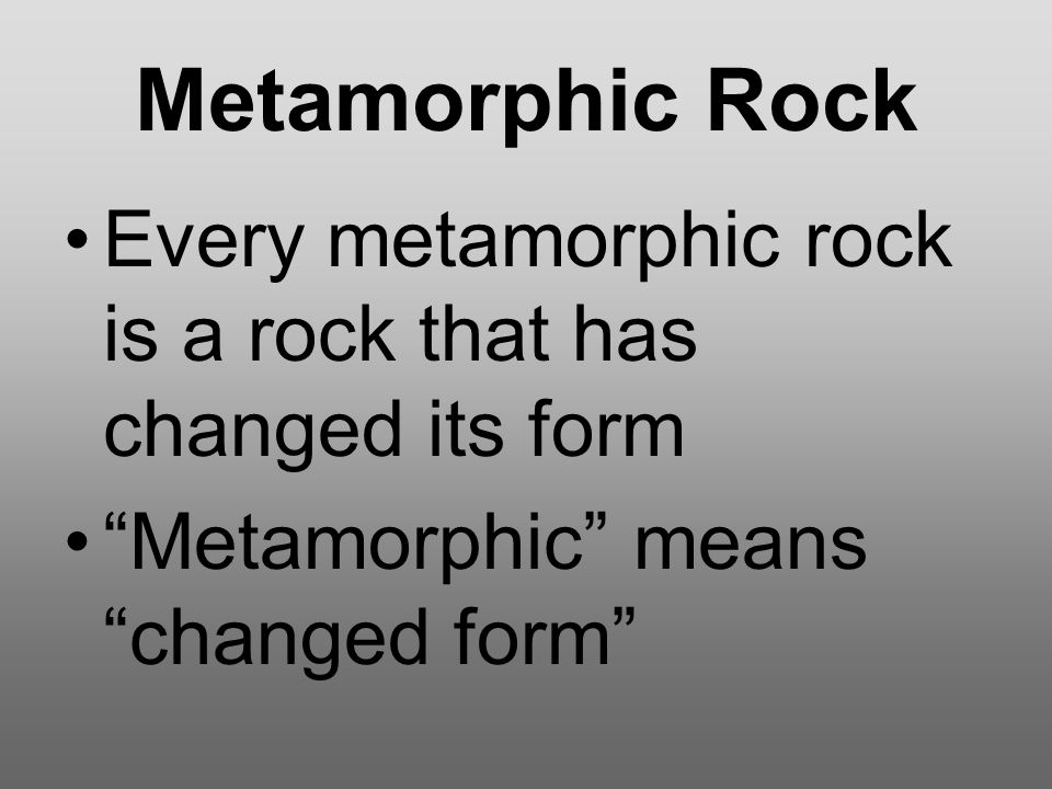 "Metamorphic Rock Every metamorphic rock is a rock that has changed its form ""Metamorphic"" means ""changed form"""