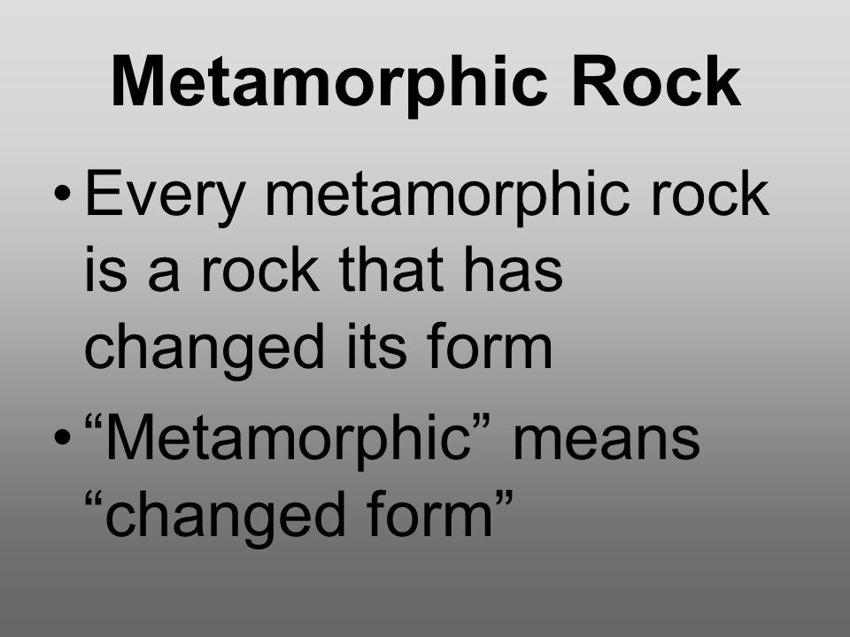 Metamorphic Rock Heat and pressure deep beneath Earth's surface can change any rock into metamorphic rock.