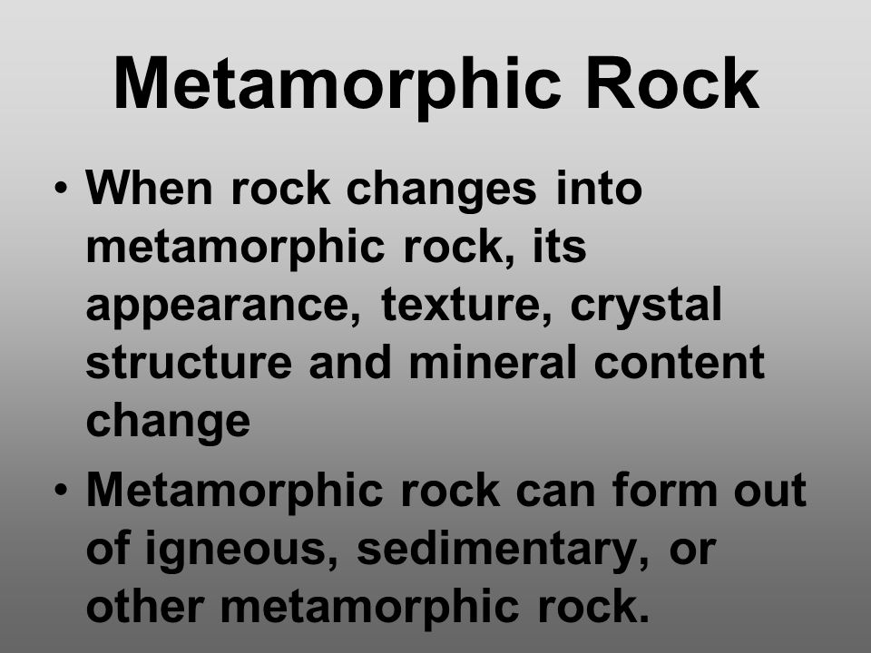 Metamorphic Rock When rock changes into metamorphic rock, its appearance, texture, crystal structure and mineral content change Metamorphic rock can f