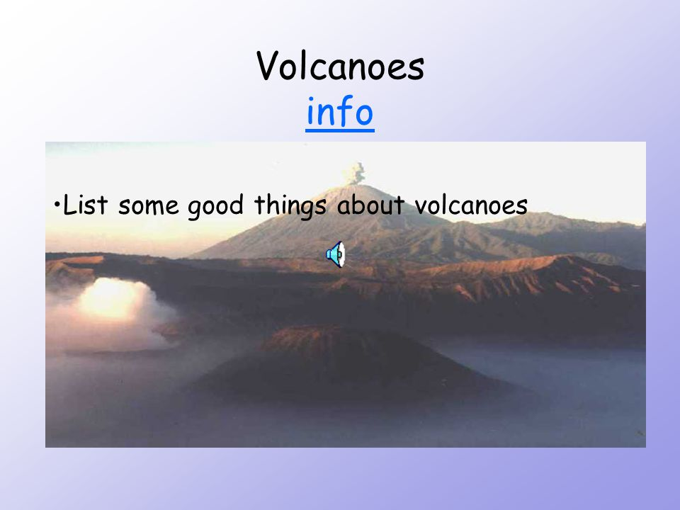 Volcanoes info info List some good things about volcanoes
