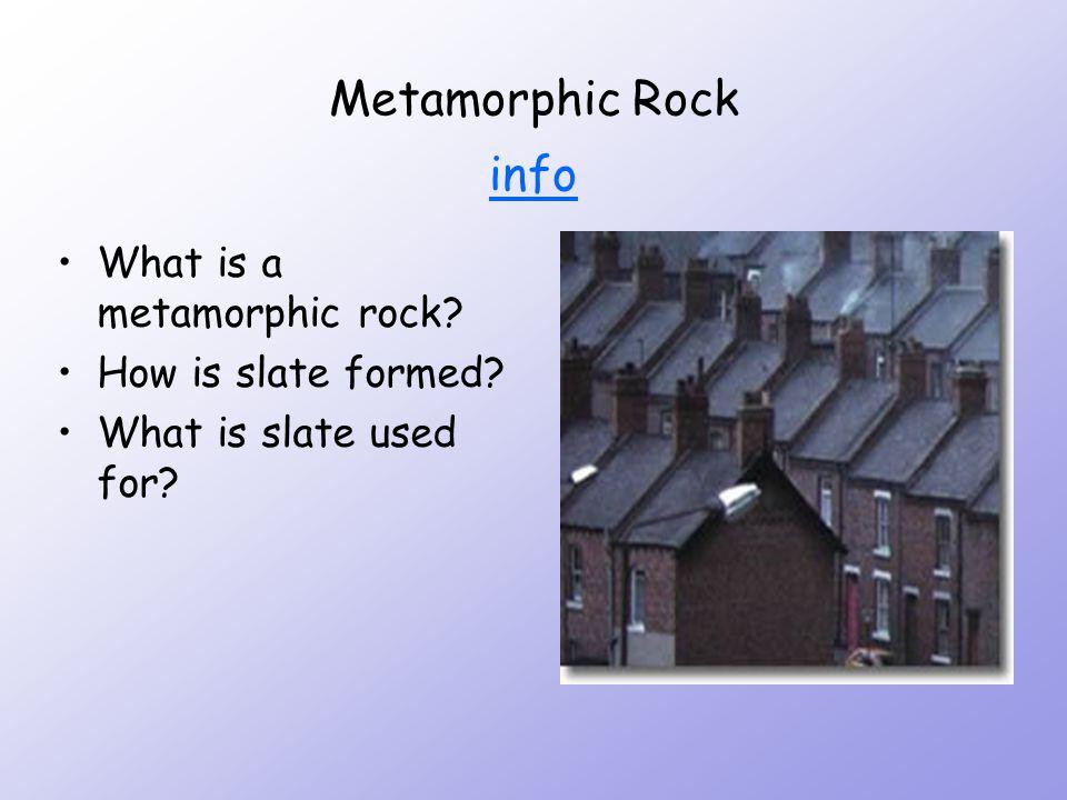 Metamorphic Rock info info What is a metamorphic rock? How is slate formed? What is slate used for?