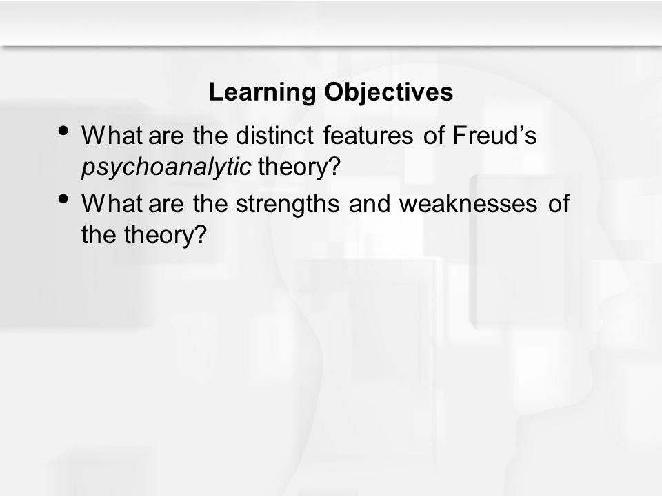 Learning Objectives What are the distinct features of Freud's psychoanalytic theory? What are the strengths and weaknesses of the theory?
