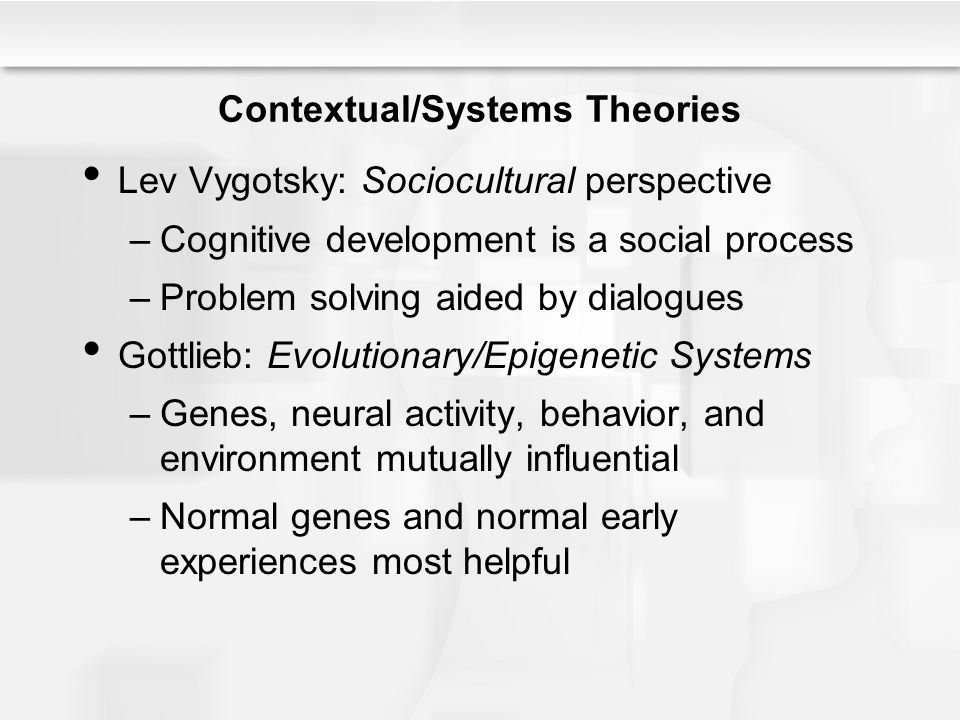 Contextual/Systems Theories Lev Vygotsky: Sociocultural perspective –Cognitive development is a social process –Problem solving aided by dialogues Got
