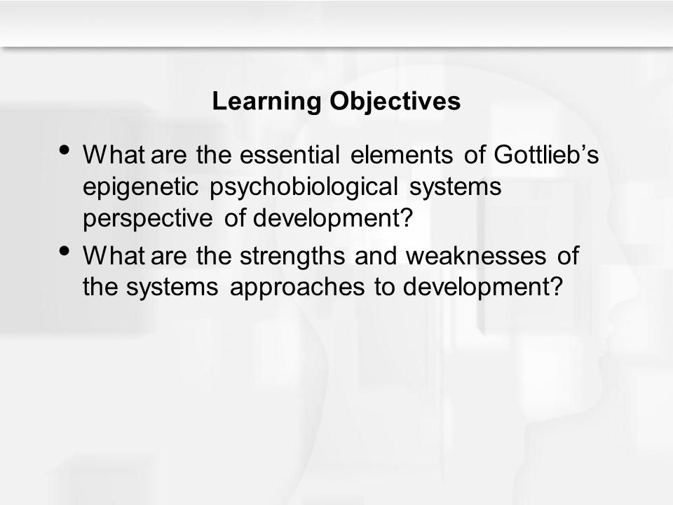 Learning Objectives What are the essential elements of Gottlieb's epigenetic psychobiological systems perspective of development? What are the strengt