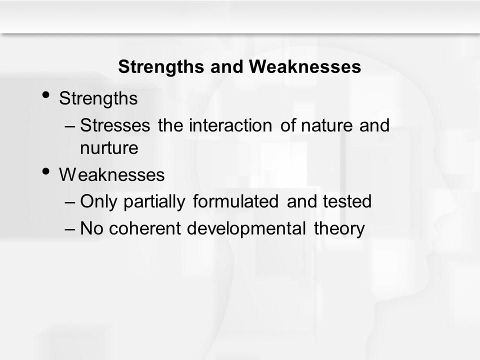 Strengths and Weaknesses Strengths –Stresses the interaction of nature and nurture Weaknesses –Only partially formulated and tested –No coherent devel