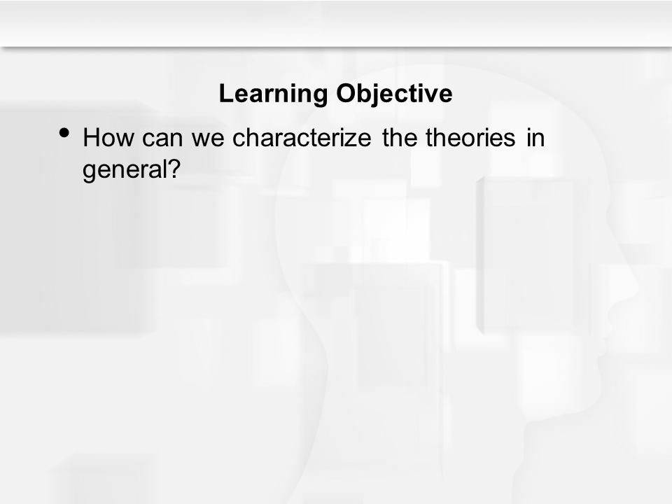 Learning Objective How can we characterize the theories in general?