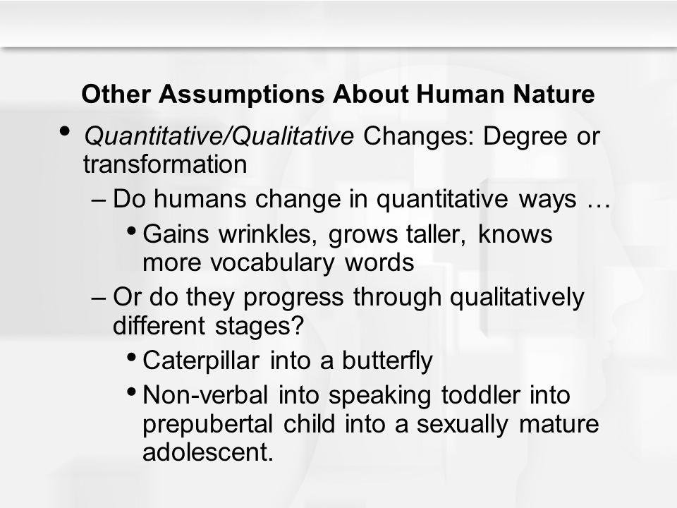 Other Assumptions About Human Nature Quantitative/Qualitative Changes: Degree or transformation –Do humans change in quantitative ways … Gains wrinkle