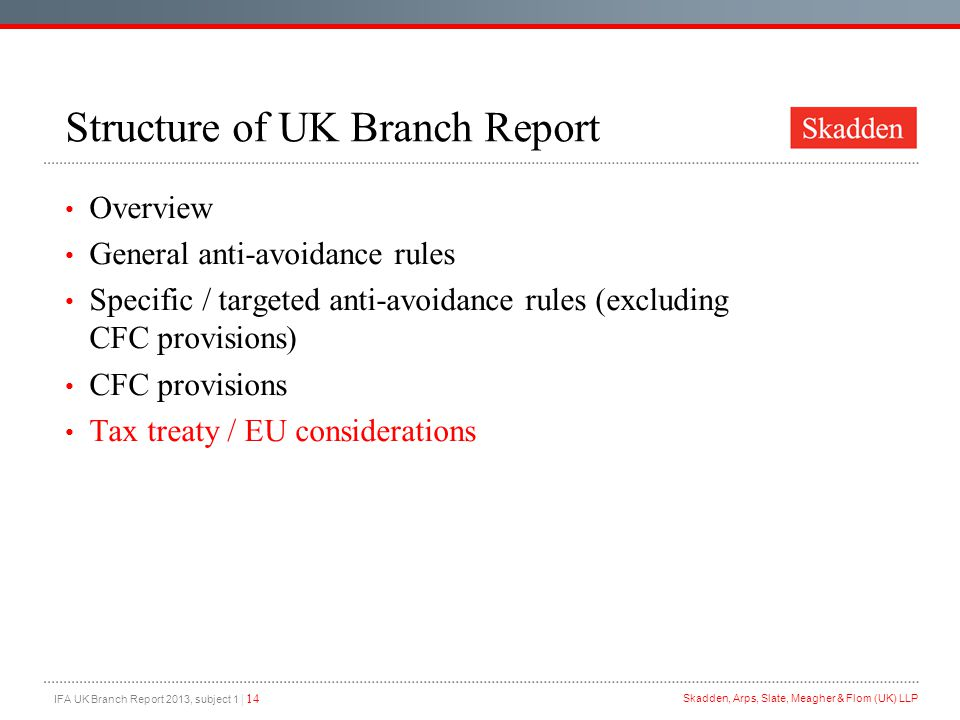 IFA UK Branch Report 2013, subject 1 | 14 Skadden, Arps, Slate, Meagher & Flom (UK) LLP Structure of UK Branch Report Overview General anti-avoidance rules Specific / targeted anti-avoidance rules (excluding CFC provisions) CFC provisions Tax treaty / EU considerations