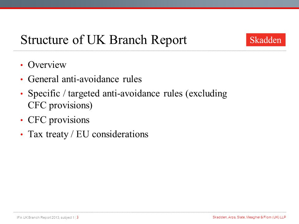 IFA UK Branch Report 2013, subject 1 | 3 Skadden, Arps, Slate, Meagher & Flom (UK) LLP Structure of UK Branch Report Overview General anti-avoidance rules Specific / targeted anti-avoidance rules (excluding CFC provisions) CFC provisions Tax treaty / EU considerations