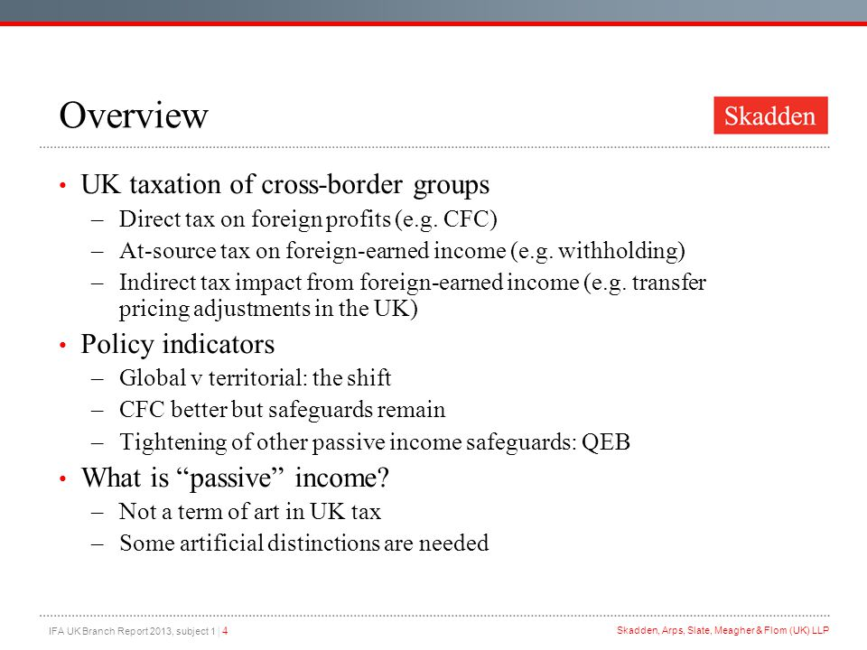 IFA UK Branch Report 2013, subject 1 | 4 Skadden, Arps, Slate, Meagher & Flom (UK) LLP Overview UK taxation of cross-border groups –Direct tax on foreign profits (e.g.