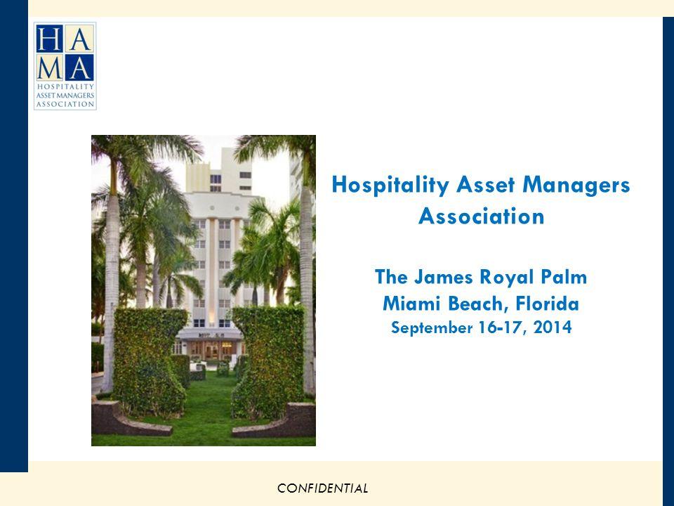 CONFIDENTIAL Hospitality Asset Managers Association The James Royal Palm Miami Beach, Florida September 16-17, 2014