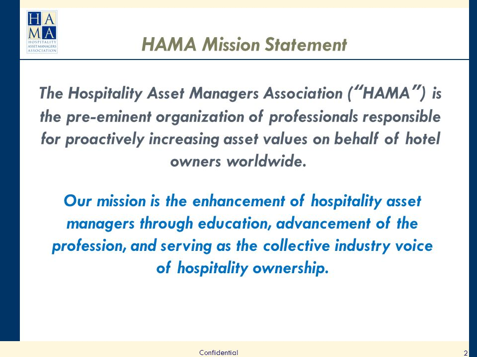2 HAMA Mission Statement The Hospitality Asset Managers Association ( HAMA ) is the pre-eminent organization of professionals responsible for proactively increasing asset values on behalf of hotel owners worldwide.