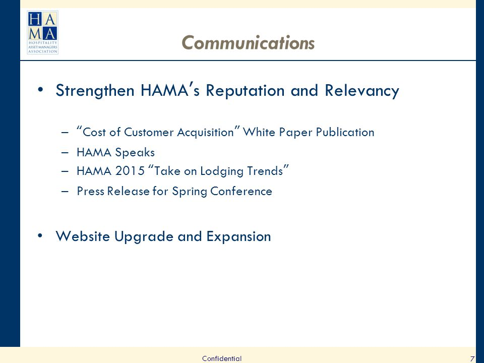 Communications Strengthen HAMA's Reputation and Relevancy – Cost of Customer Acquisition White Paper Publication –HAMA Speaks –HAMA 2015 Take on Lodging Trends –Press Release for Spring Conference Website Upgrade and Expansion 7 Confidential
