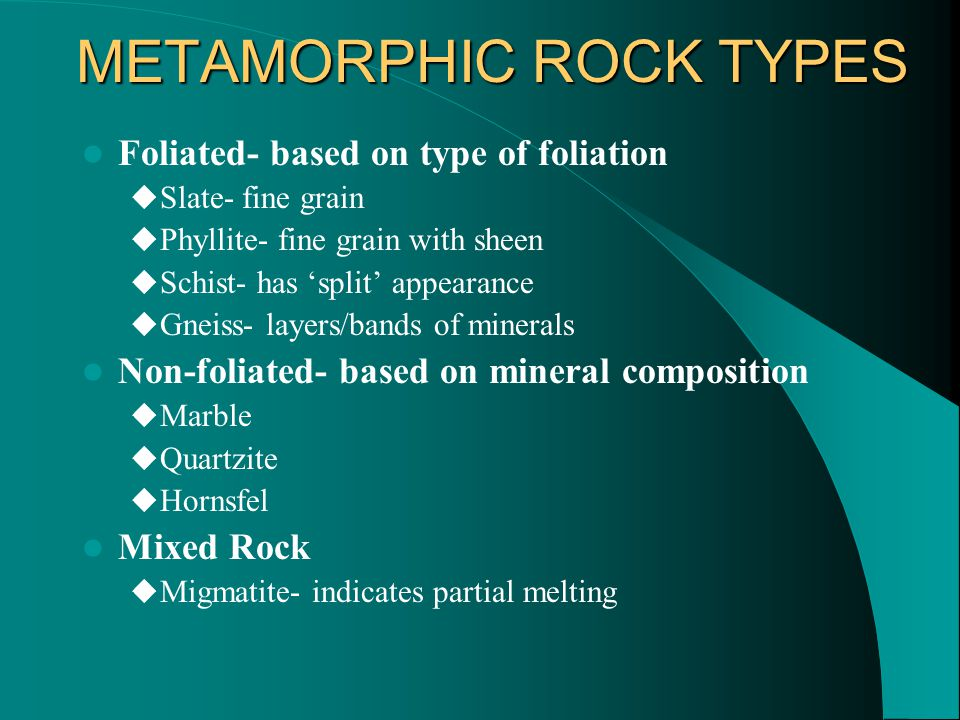 METAMORPHIC ROCK TYPES Foliated- based on type of foliation  Slate- fine grain  Phyllite- fine grain with sheen  Schist- has 'split' appearance  Gneiss- layers/bands of minerals Non-foliated- based on mineral composition  Marble  Quartzite  Hornsfel Mixed Rock  Migmatite- indicates partial melting