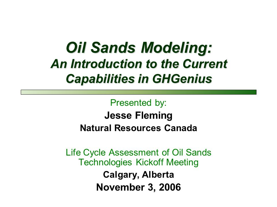 Oil Sands Modeling: An Introduction to the Current Capabilities in GHGenius Presented by: Jesse Fleming Natural Resources Canada Life Cycle Assessment of Oil Sands Technologies Kickoff Meeting Calgary, Alberta November 3, 2006