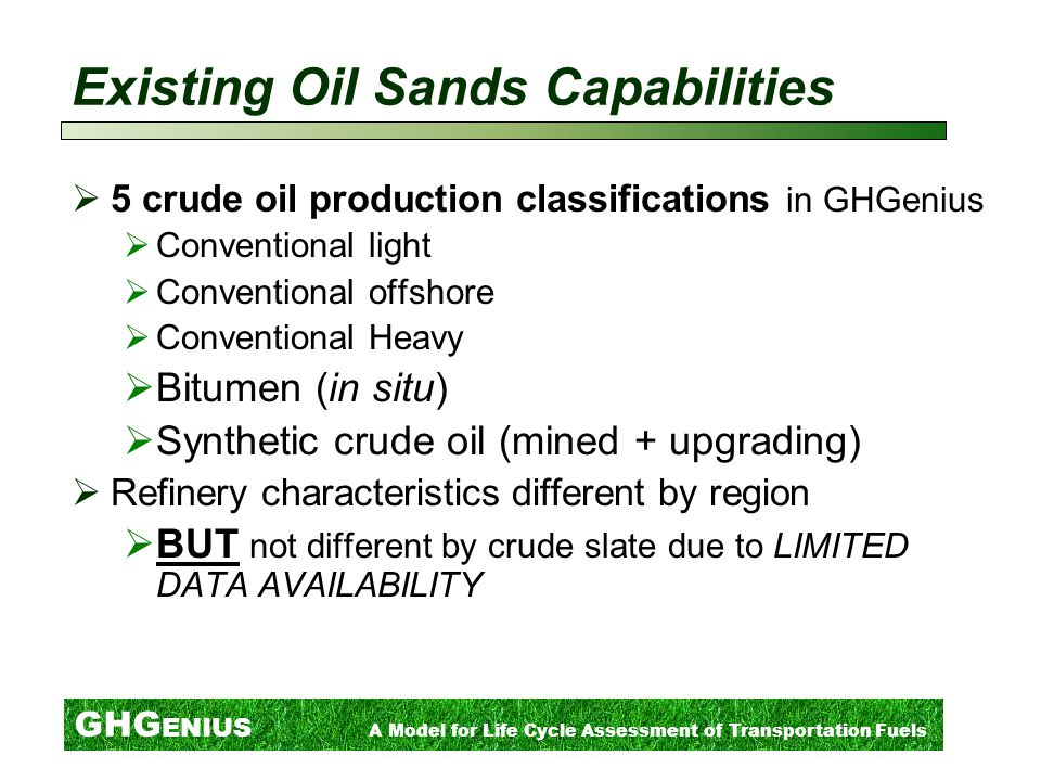 Existing Oil Sands Capabilities  5 crude oil production classifications in GHGenius  Conventional light  Conventional offshore  Conventional Heavy  Bitumen (in situ)  Synthetic crude oil (mined + upgrading)  Refinery characteristics different by region  BUT not different by crude slate due to LIMITED DATA AVAILABILITY