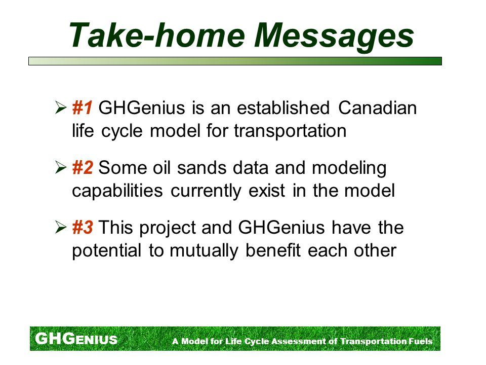 GHG ENIUS A Model for Life Cycle Assessment of Transportation Fuels Take-home Messages  #1 GHGenius is an established Canadian life cycle model for transportation  #2 Some oil sands data and modeling capabilities currently exist in the model  #3 This project and GHGenius have the potential to mutually benefit each other