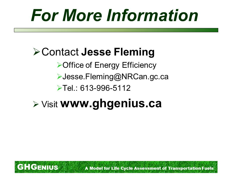 GHG ENIUS A Model for Life Cycle Assessment of Transportation Fuels For More Information  Contact Jesse Fleming  Office of Energy Efficiency  Jesse.Fleming@NRCan.gc.ca  Tel.: 613-996-5112  Visit www.ghgenius.ca