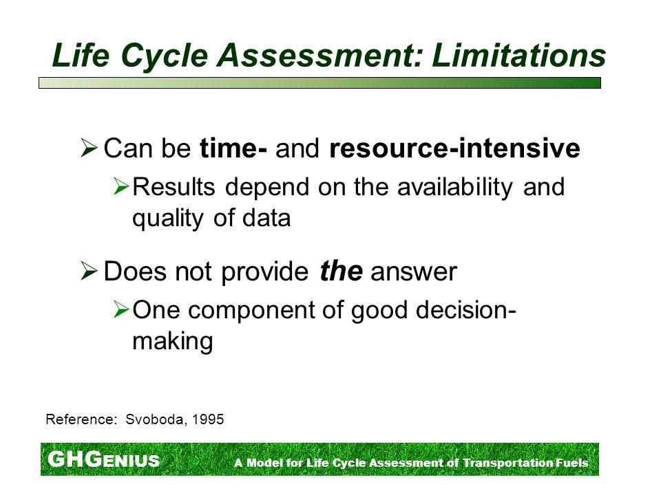 GHG ENIUS A Model for Life Cycle Assessment of Transportation Fuels Life Cycle Assessment: Limitations  Can be time- and resource-intensive  Results depend on the availability and quality of data  Does not provide the answer  One component of good decision- making Reference: Svoboda, 1995